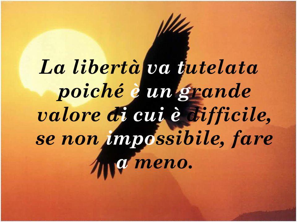 La libertà va tutelata poiché è un grande valore di cui è difficile, se non impossibile, fare a meno.