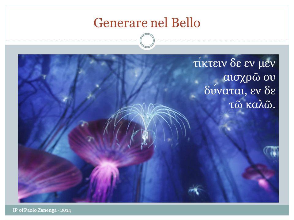Generare nel Bello τίκτειν δε εν μεν αισχρῶ ου δύναται, εν δε τῶ καλῶ. IP of Paolo Zanenga - 2014