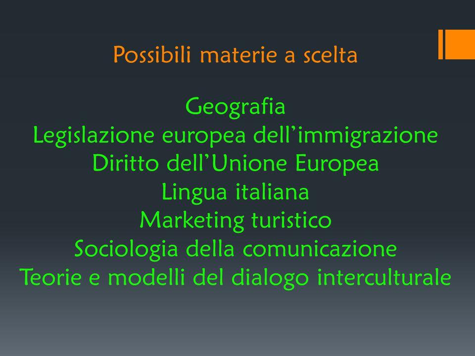 Possibili materie a scelta Geografia Legislazione europea dell'immigrazione Diritto dell'Unione Europea Lingua italiana Marketing turistico Sociologia della comunicazione Teorie e modelli del dialogo interculturale