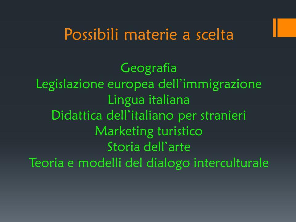 Possibili materie a scelta Geografia Legislazione europea dell'immigrazione Lingua italiana Didattica dell'italiano per stranieri Marketing turistico Storia dell'arte Teoria e modelli del dialogo interculturale