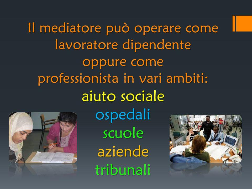 Il mediatore può operare come lavoratore dipendente oppure come professionista in vari ambiti: aiuto sociale ospedali scuole aziende tribunali