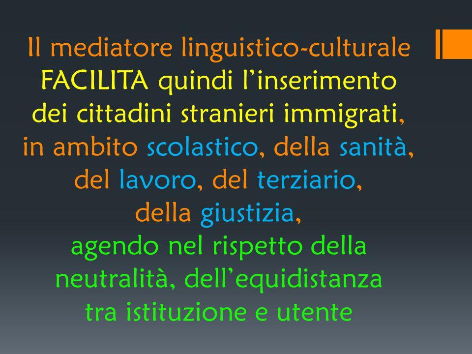 Il mediatore linguistico-culturale FACILITA quindi l'inserimento dei cittadini stranieri immigrati, in ambito scolastico, della sanità, del lavoro, del terziario, della giustizia, agendo nel rispetto della neutralità, dell'equidistanza tra istituzione e utente