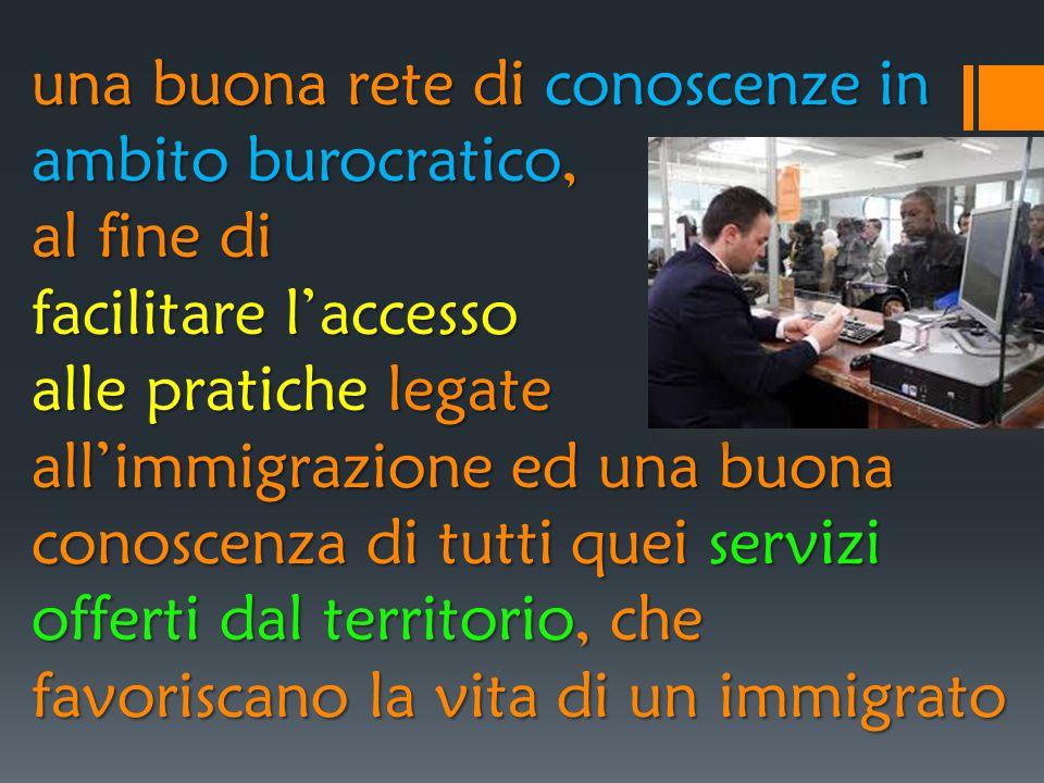 una buona rete di conoscenze in ambito burocratico, al fine di facilitare l'accesso alle pratiche legate all'immigrazione ed una buona conoscenza di tutti quei servizi offerti dal territorio, che favoriscano la vita di un immigrato