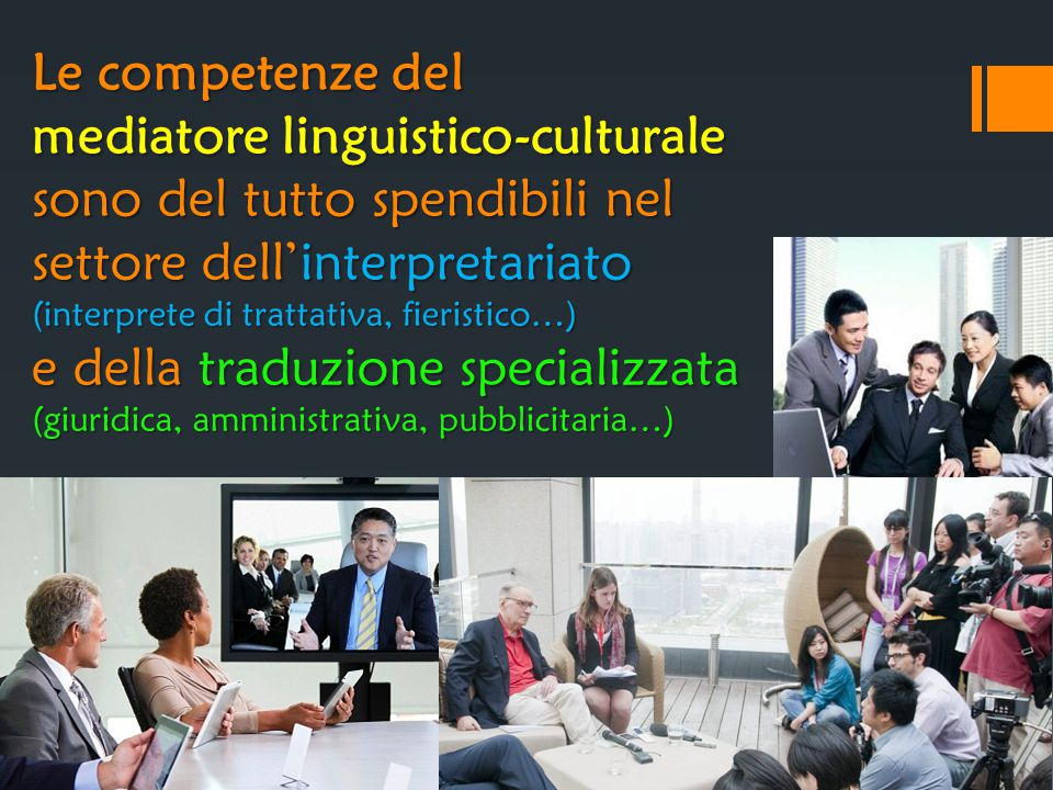 Le competenze del mediatore linguistico-culturale sono del tutto spendibili nel settore dell'interpretariato (interprete di trattativa, fieristico…) e della traduzione specializzata (giuridica, amministrativa, pubblicitaria…)
