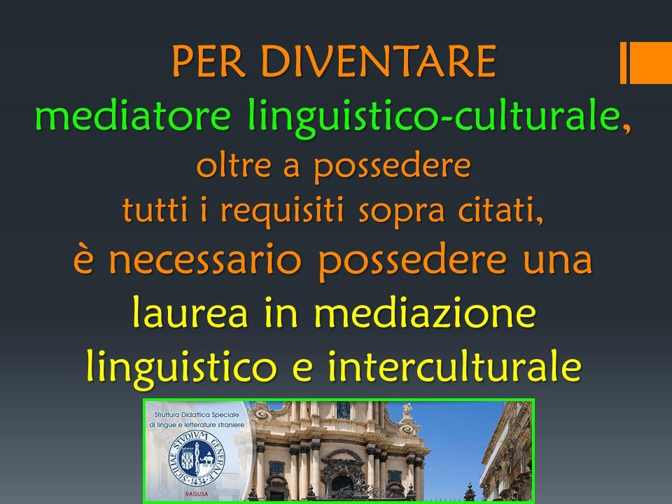 PER DIVENTARE mediatore linguistico-culturale, oltre a possedere tutti i requisiti sopra citati, è necessario possedere una laurea in mediazione linguistico e interculturale