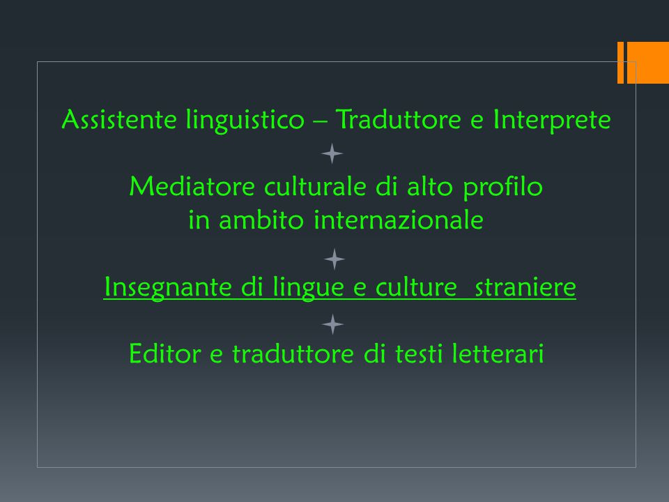 Assistente linguistico – Traduttore e Interprete Mediatore culturale di alto profilo in ambito internazionale Insegnante di lingue e culture straniere Editor e traduttore di testi letterari