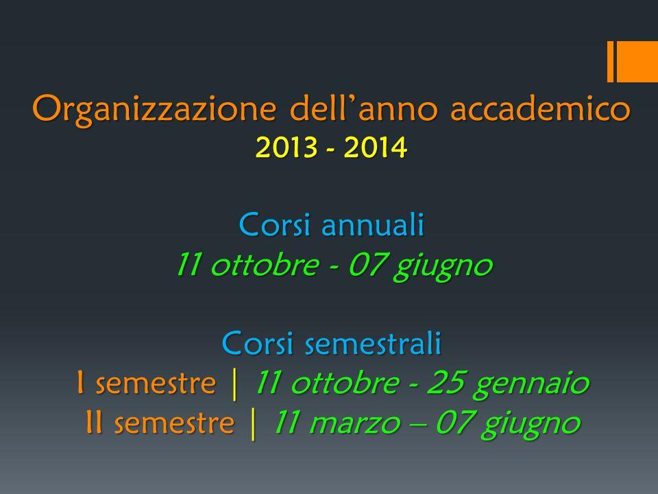Organizzazione dell'anno accademico 2013 - 2014 Corsi annuali 11 ottobre - 07 giugno Corsi semestrali I semestre | 11 ottobre - 25 gennaio II semestre | 11 marzo – 07 giugno
