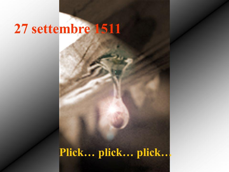 27 settembre 1511 Plick… plick… plick… Plick… plick… plick…