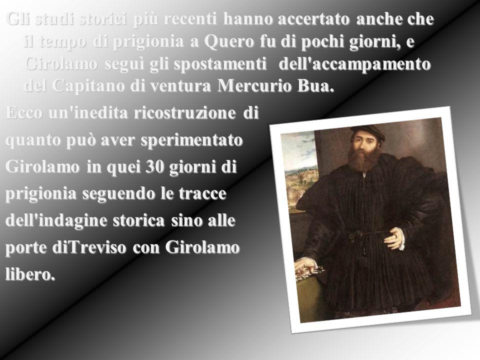 Gli studi storici più recenti hanno accertato anche che il tempo di prigionia a Quero fu di pochi giorni, e Girolamo seguì gli spostamenti dell accampamento del Capitano di ventura Mercurio Bua.