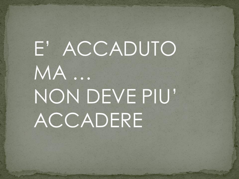 E' ACCADUTO MA … NON DEVE PIU' ACCADERE