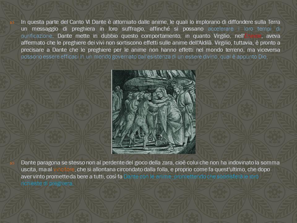 In questa parte del Canto VI Dante è attorniato dalle anime, le quali lo implorano di diffondere sulla Terra un messaggio di preghiera in loro suffragio, affinché si possano accelerare i loro tempi di purificazione. Dante mette in dubbio questo comportamento, in quanto Virgilio, nell Eneide, aveva affermato che le preghiere dei vivi non sortiscono effetti sulle anime dell Aldilà. Virgilio, tuttavia, è pronto a precisare a Dante che le preghiere per le anime non hanno effetti nel mondo terreno, ma viceversa possono essere efficaci in un mondo governato dall esistenza di un essere divino, qual è appunto Dio.