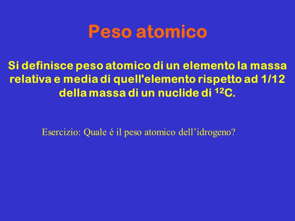 Peso atomico Si definisce peso atomico di un elemento la massa relativa e media di quell elemento rispetto ad 1/12 della massa di un nuclide di 12C.