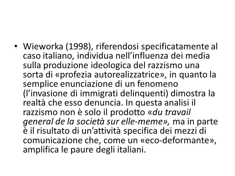 Wieworka (1998), riferendosi specificatamente al caso italiano, individua nell'influenza dei media sulla produzione ideologica del razzismo una sorta di «profezia autorealizzatrice», in quanto la semplice enunciazione di un fenomeno (l'invasione di immigrati delinquenti) dimostra la realtà che esso denuncia.