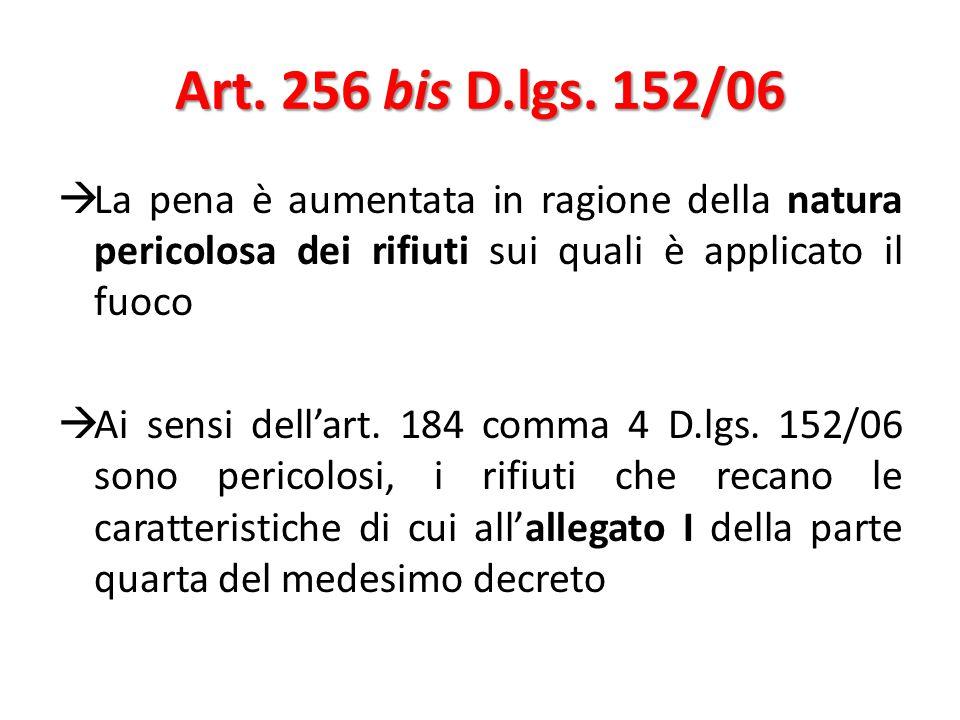 Art. 256 bis D.lgs. 152/06 La pena è aumentata in ragione della natura pericolosa dei rifiuti sui quali è applicato il fuoco.