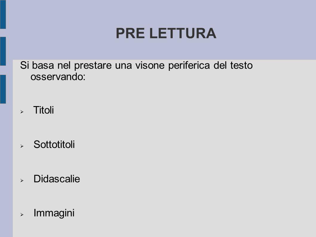 PRE LETTURA Si basa nel prestare una visone periferica del testo osservando: Titoli. Sottotitoli.