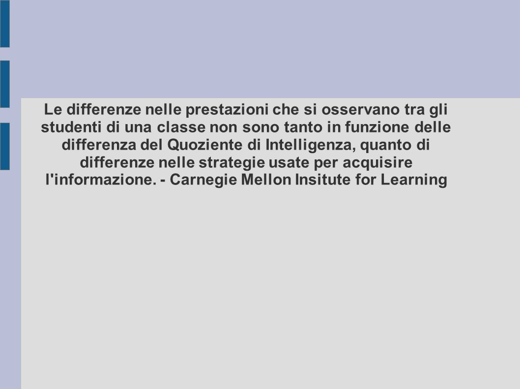 Le differenze nelle prestazioni che si osservano tra gli studenti di una classe non sono tanto in funzione delle differenza del Quoziente di Intelligenza, quanto di differenze nelle strategie usate per acquisire l informazione.