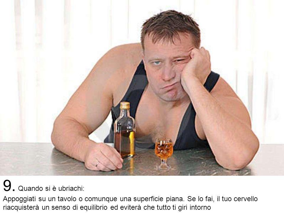 9. Quando si è ubriachi: Appoggiati su un tavolo o comunque una superficie piana.