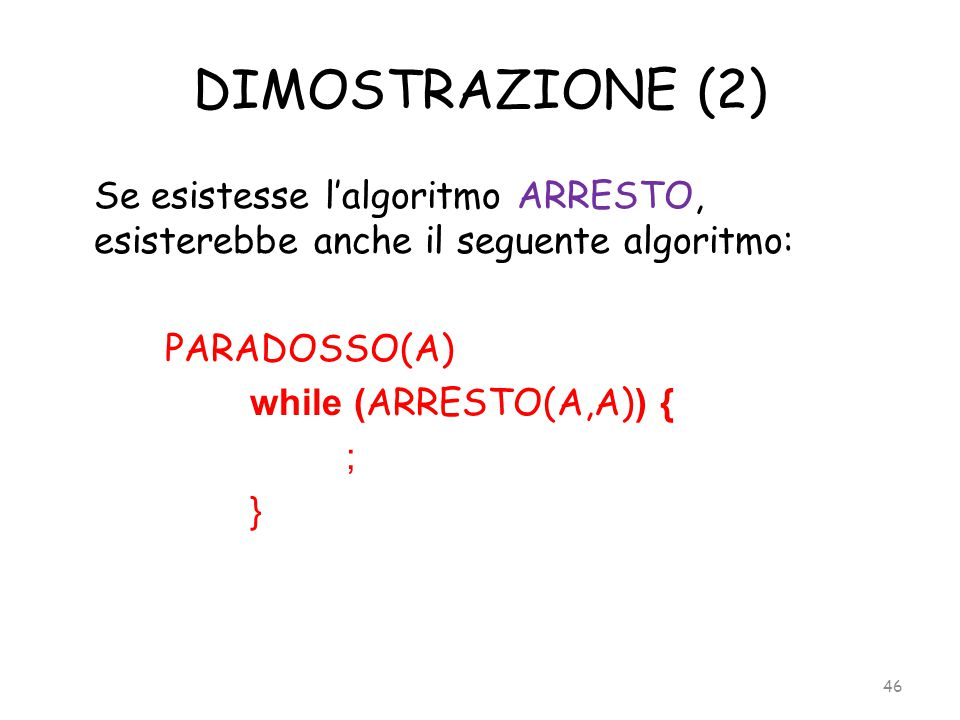 DIMOSTRAZIONE (2) Se esistesse l'algoritmo ARRESTO, esisterebbe anche il seguente algoritmo: PARADOSSO(A) while (ARRESTO(A,A)) { ; }
