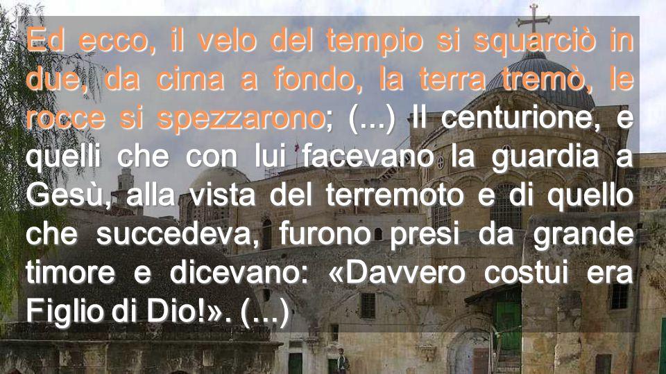 Ed ecco, il velo del tempio si squarciò in due, da cima a fondo, la terra tremò, le rocce si spezzarono; (...) Il centurione, e quelli che con lui facevano la guardia a Gesù, alla vista del terremoto e di quello che succedeva, furono presi da grande timore e dicevano: «Davvero costui era Figlio di Dio!».