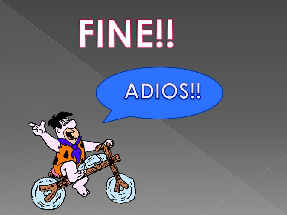 FINE!! ADIOS!!