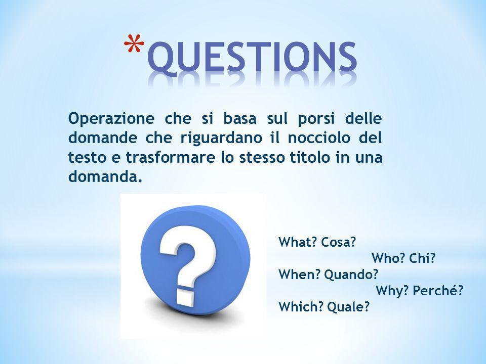 QUESTIONS Operazione che si basa sul porsi delle domande che riguardano il nocciolo del testo e trasformare lo stesso titolo in una domanda.