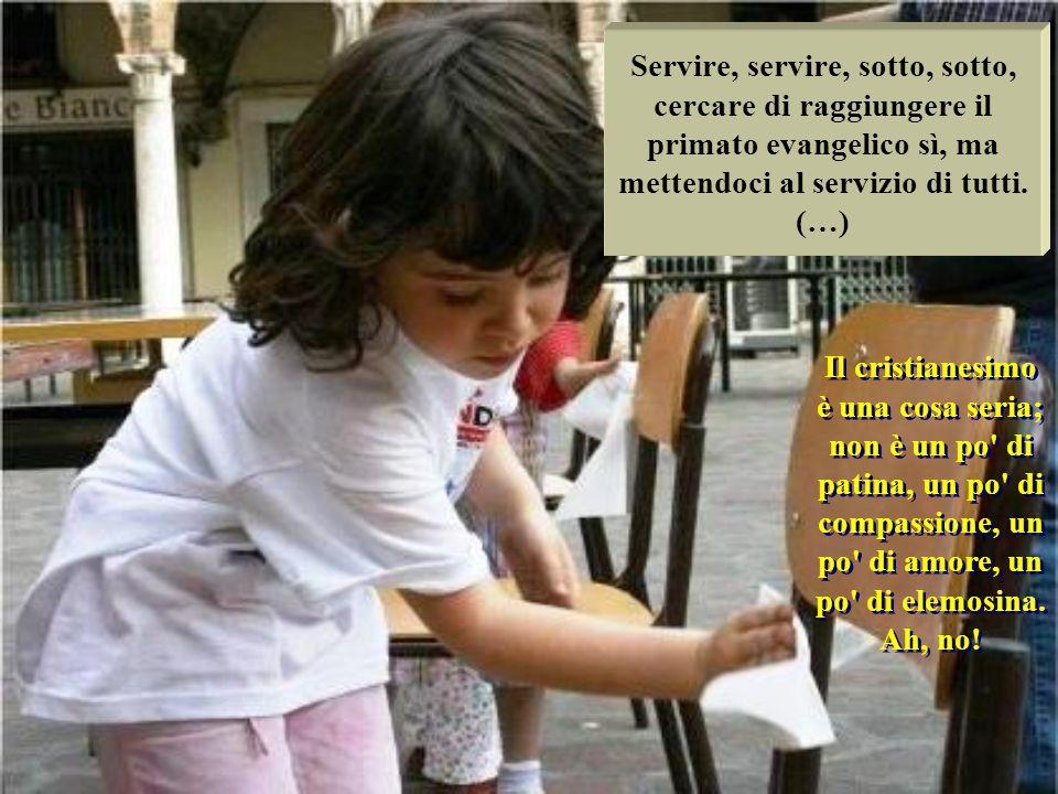 Servire, servire, sotto, sotto, cercare di raggiungere il primato evangelico sì, ma mettendoci al servizio di tutti. (…)