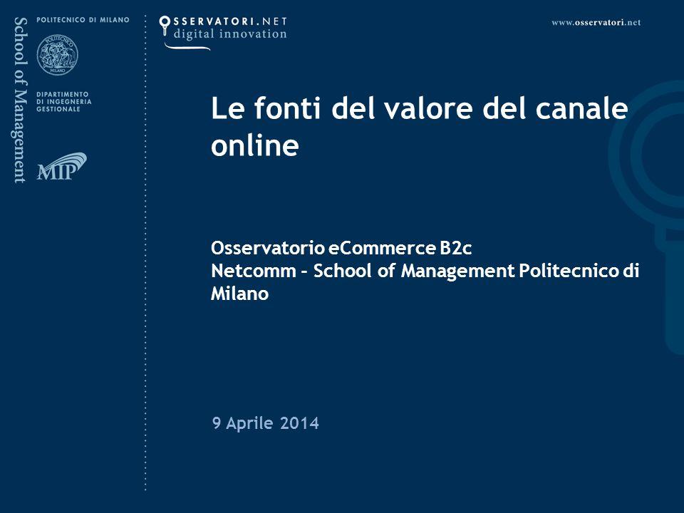 Le fonti del valore del canale online Osservatorio eCommerce B2c Netcomm - School of Management Politecnico di Milano