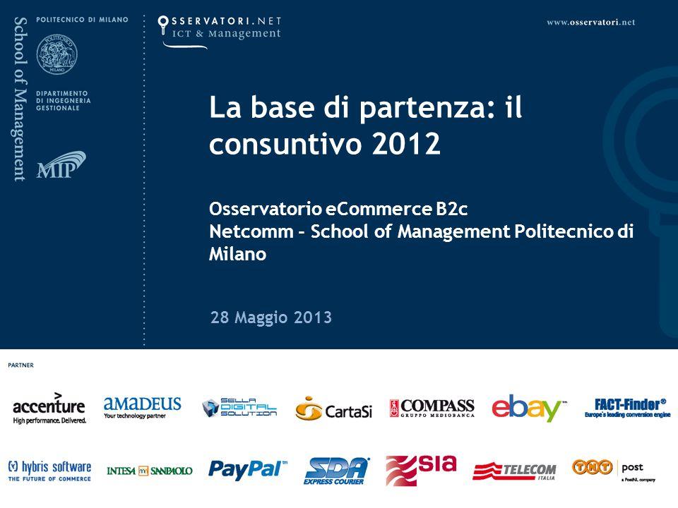 La base di partenza: il consuntivo 2012 Osservatorio eCommerce B2c Netcomm - School of Management Politecnico di Milano