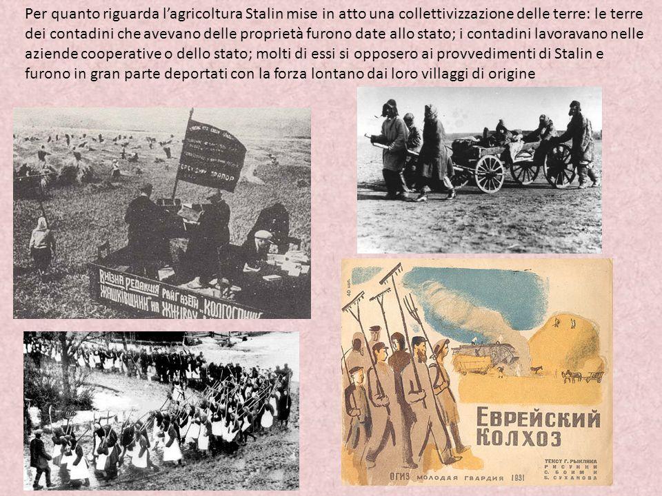 Per quanto riguarda l'agricoltura Stalin mise in atto una collettivizzazione delle terre: le terre dei contadini che avevano delle proprietà furono date allo stato; i contadini lavoravano nelle aziende cooperative o dello stato; molti di essi si opposero ai provvedimenti di Stalin e furono in gran parte deportati con la forza lontano dai loro villaggi di origine