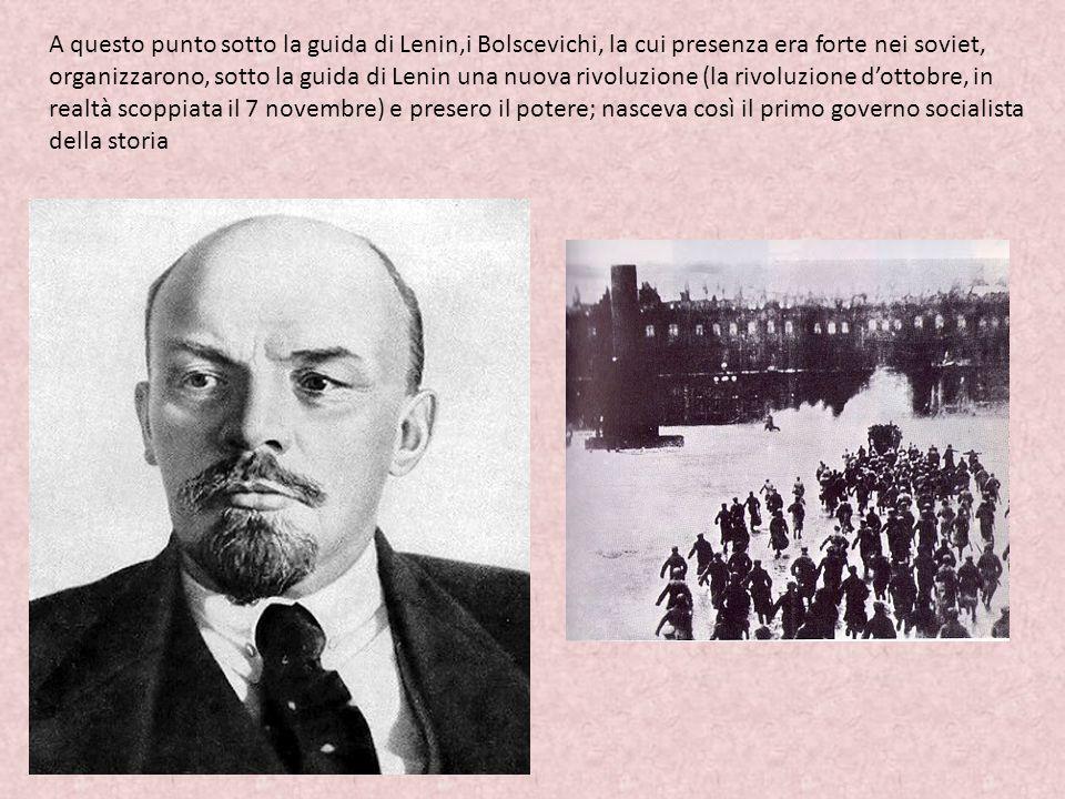 A questo punto sotto la guida di Lenin,i Bolscevichi, la cui presenza era forte nei soviet, organizzarono, sotto la guida di Lenin una nuova rivoluzione (la rivoluzione d'ottobre, in realtà scoppiata il 7 novembre) e presero il potere; nasceva così il primo governo socialista della storia