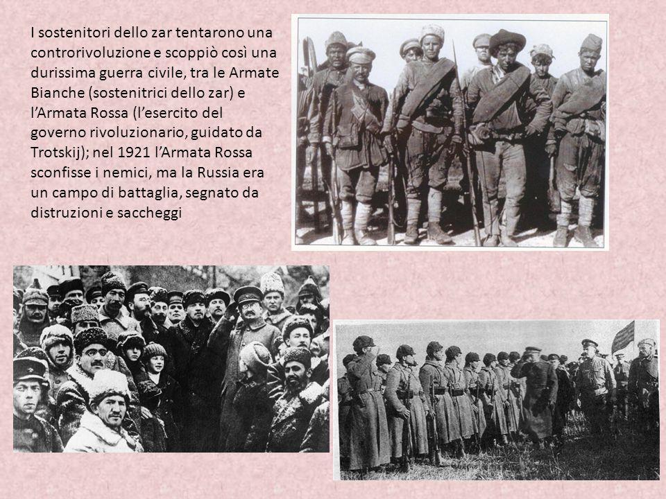 I sostenitori dello zar tentarono una controrivoluzione e scoppiò così una durissima guerra civile, tra le Armate Bianche (sostenitrici dello zar) e l'Armata Rossa (l'esercito del governo rivoluzionario, guidato da Trotskij); nel 1921 l'Armata Rossa sconfisse i nemici, ma la Russia era un campo di battaglia, segnato da distruzioni e saccheggi