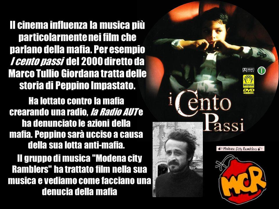 Il cinema influenza la musica più particolarmente nei film che parlano della mafia. Per esempio I cento passi del 2000 diretto da Marco Tullio Giordana tratta delle storia di Peppino Impastato.