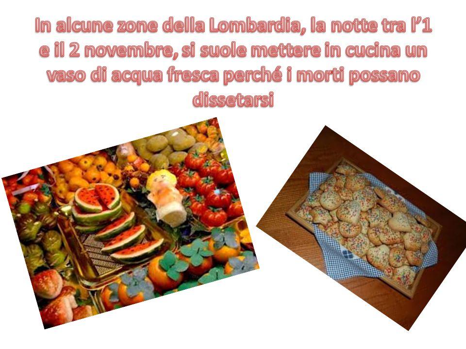 In alcune zone della Lombardia, la notte tra l'1 e il 2 novembre, si suole mettere in cucina un vaso di acqua fresca perché i morti possano dissetarsi