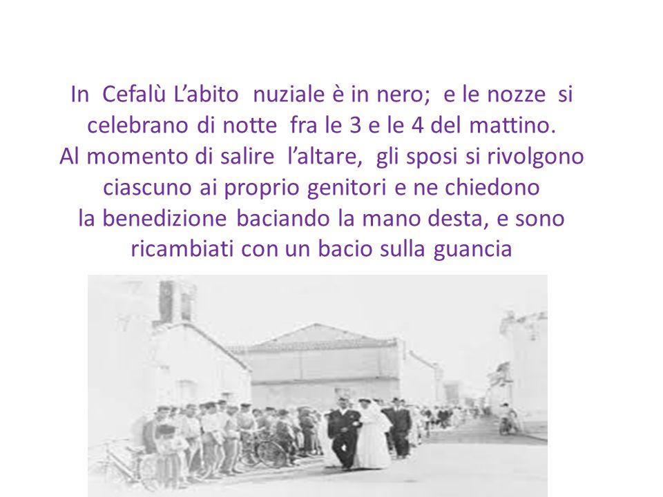 In Cefalù L'abito nuziale è in nero; e le nozze si celebrano di notte fra le 3 e le 4 del mattino.