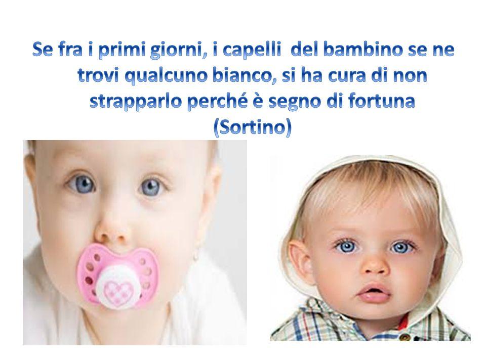 Se fra i primi giorni, i capelli del bambino se ne trovi qualcuno bianco, si ha cura di non strapparlo perché è segno di fortuna (Sortino)