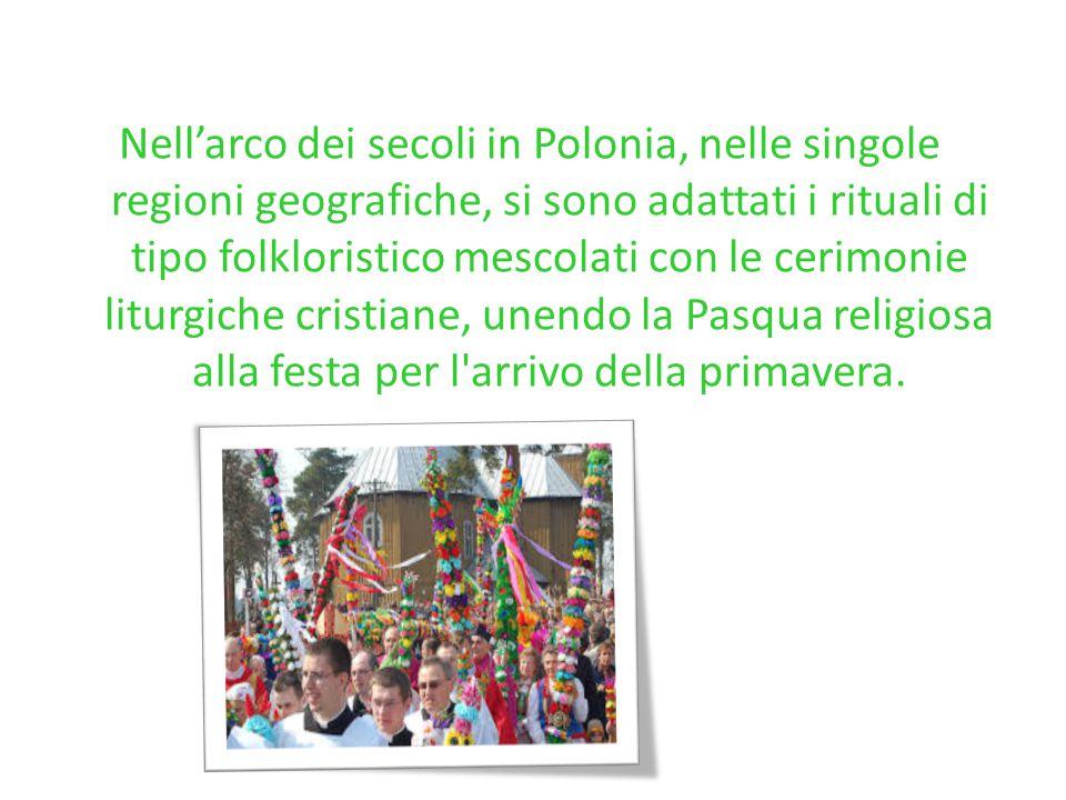 Nell'arco dei secoli in Polonia, nelle singole regioni geografiche, si sono adattati i rituali di tipo folkloristico mescolati con le cerimonie liturgiche cristiane, unendo la Pasqua religiosa alla festa per l arrivo della primavera.