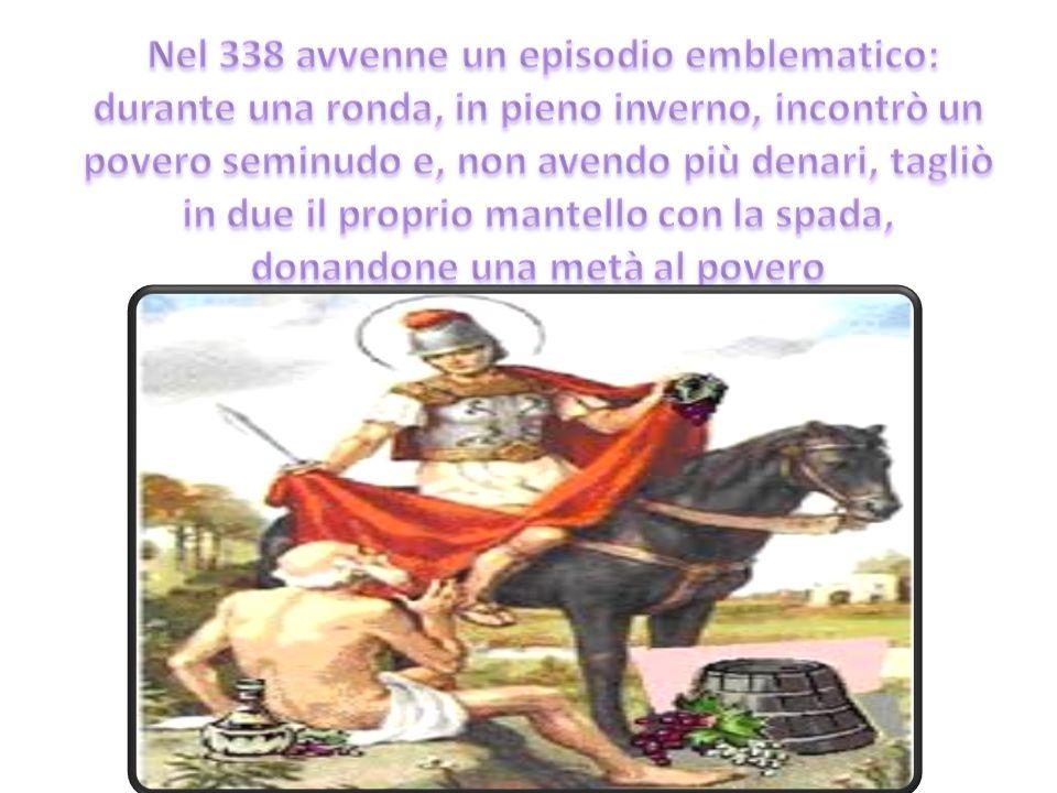 Nel 338 avvenne un episodio emblematico: durante una ronda, in pieno inverno, incontrò un povero seminudo e, non avendo più denari, tagliò in due il proprio mantello con la spada, donandone una metà al povero