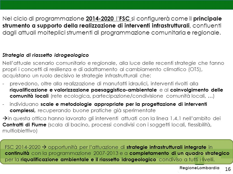 Nel ciclo di programmazione 2014-2020 l'FSC si configurerà come il principale strumento a supporto della realizzazione di interventi infrastrutturali, confluenti dagli attuali molteplici strumenti di programmazione comunitaria e regionale.