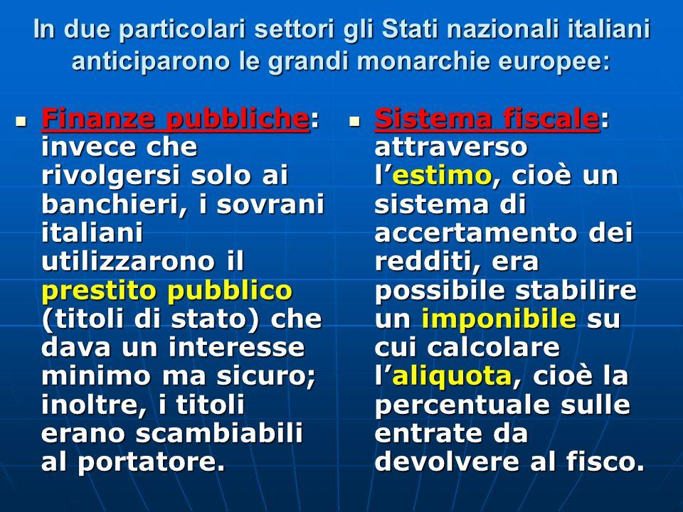 In due particolari settori gli Stati nazionali italiani anticiparono le grandi monarchie europee: