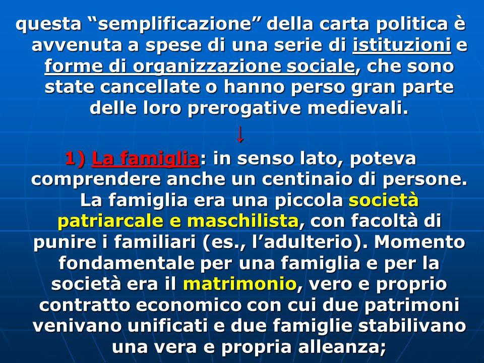 questa semplificazione della carta politica è avvenuta a spese di una serie di istituzioni e forme di organizzazione sociale, che sono state cancellate o hanno perso gran parte delle loro prerogative medievali.