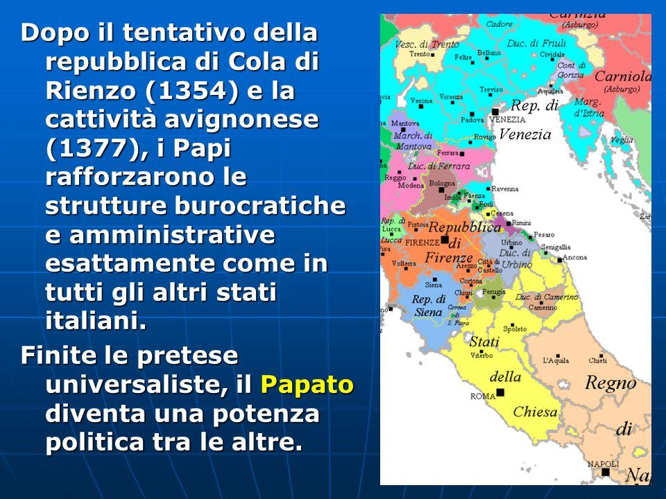Dopo il tentativo della repubblica di Cola di Rienzo (1354) e la cattività avignonese (1377), i Papi rafforzarono le strutture burocratiche e amministrative esattamente come in tutti gli altri stati italiani.