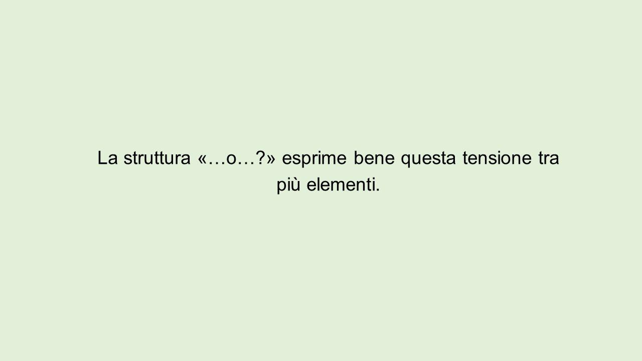 La struttura «…o… » esprime bene questa tensione tra più elementi.