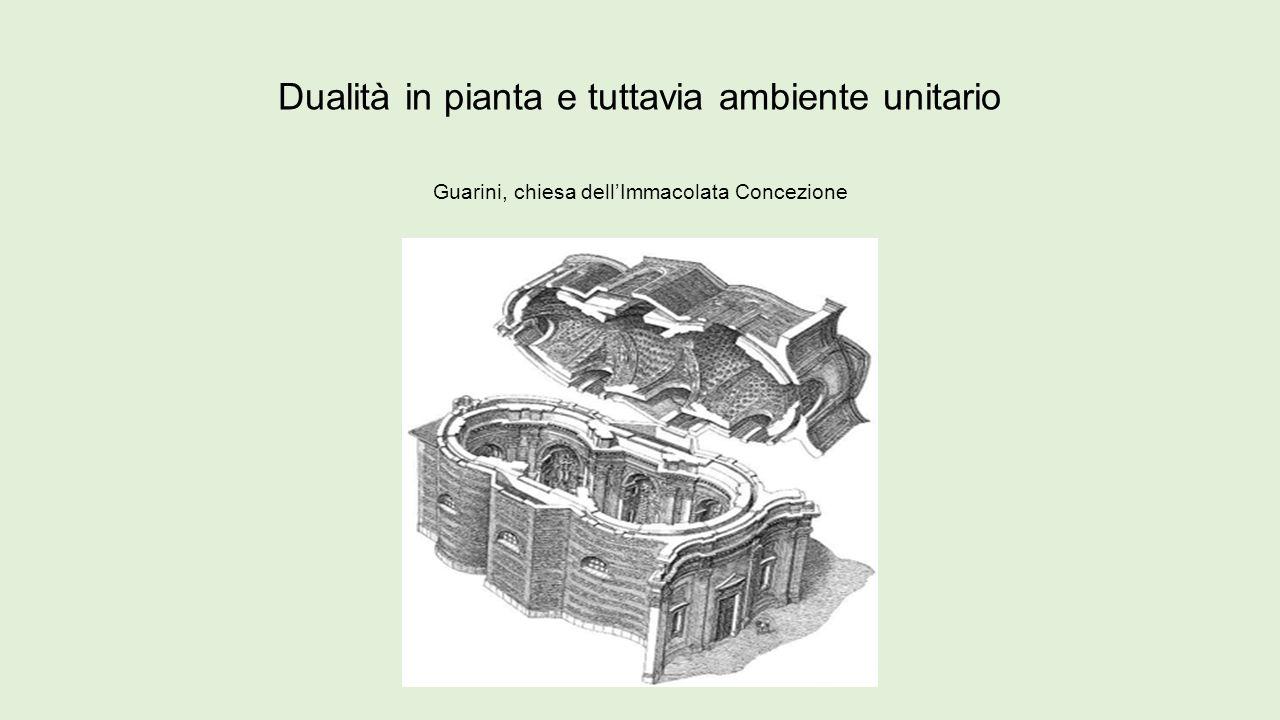 Dualità in pianta e tuttavia ambiente unitario Guarini, chiesa dell'Immacolata Concezione