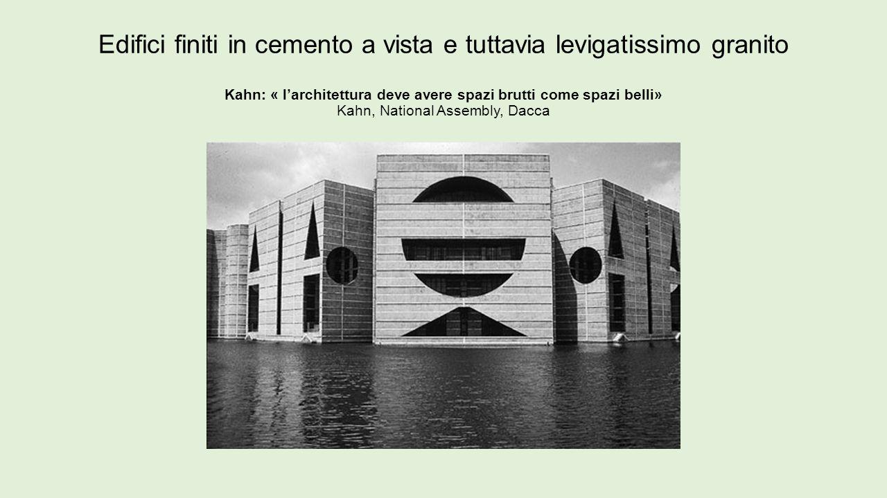 Edifici finiti in cemento a vista e tuttavia levigatissimo granito Kahn: « l'architettura deve avere spazi brutti come spazi belli» Kahn, National Assembly, Dacca