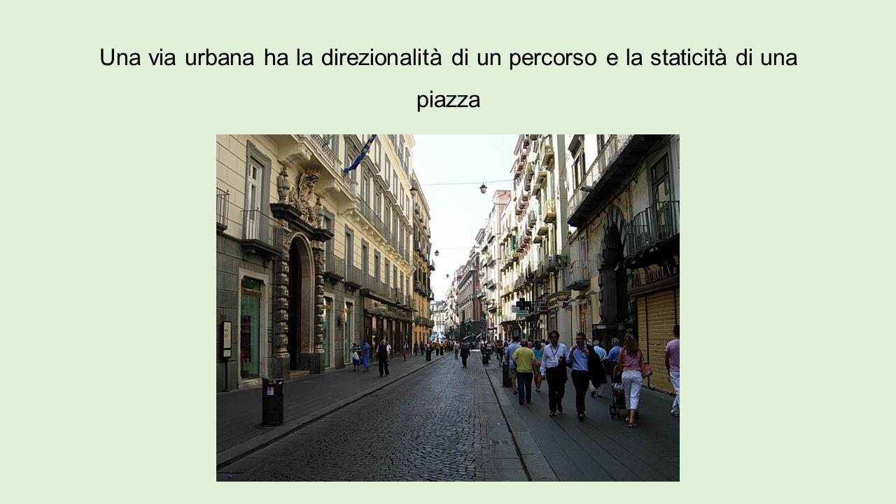 Una via urbana ha la direzionalità di un percorso e la staticità di una piazza