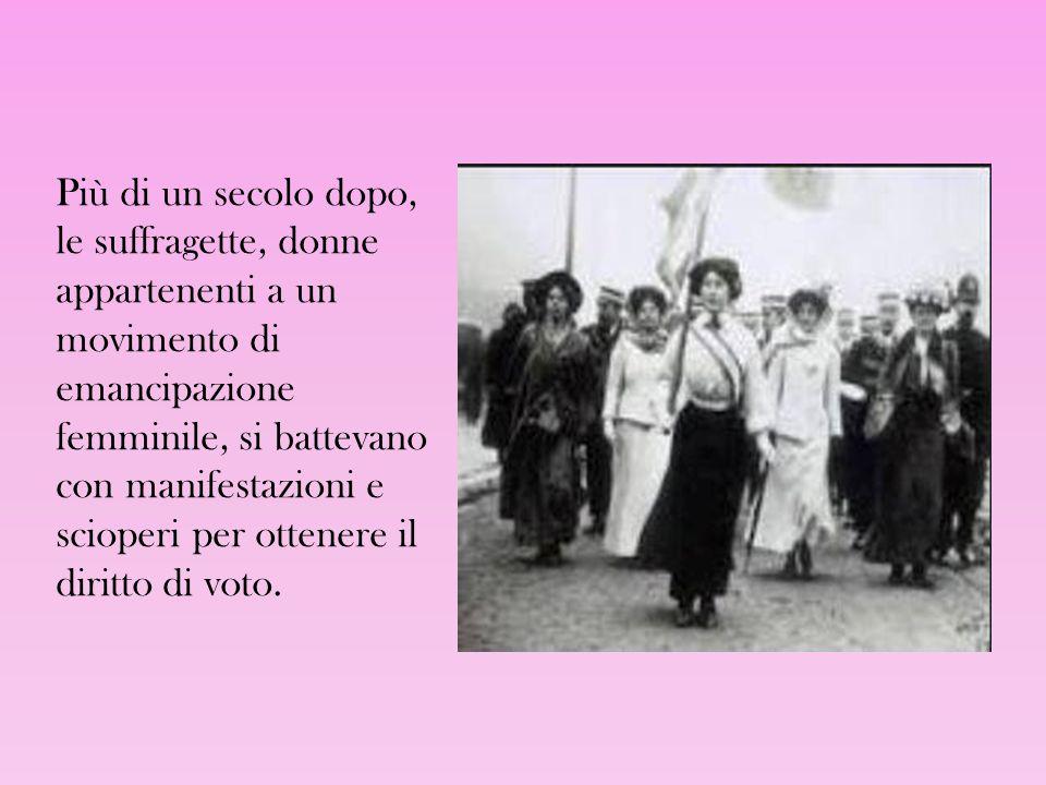 Più di un secolo dopo, le suffragette, donne appartenenti a un movimento di emancipazione femminile, si battevano con manifestazioni e scioperi per ottenere il diritto di voto.