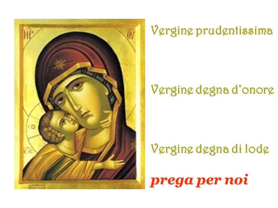 prega per noi Vergine prudentissima Vergine degna d'onore