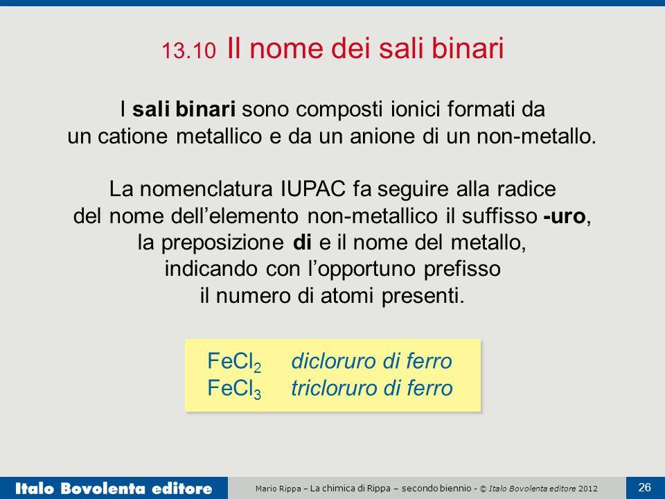 13.10 Il nome dei sali binari I sali binari sono composti ionici formati da un catione metallico e da un anione di un non-metallo.