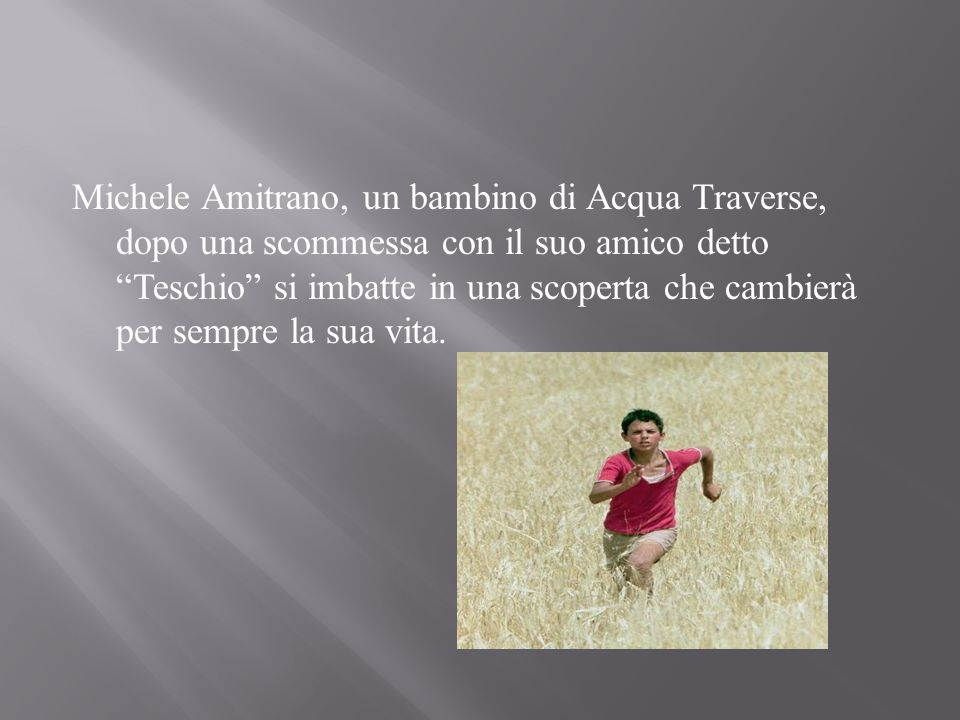 Michele Amitrano, un bambino di Acqua Traverse, dopo una scommessa con il suo amico detto Teschio si imbatte in una scoperta che cambierà per sempre la sua vita.