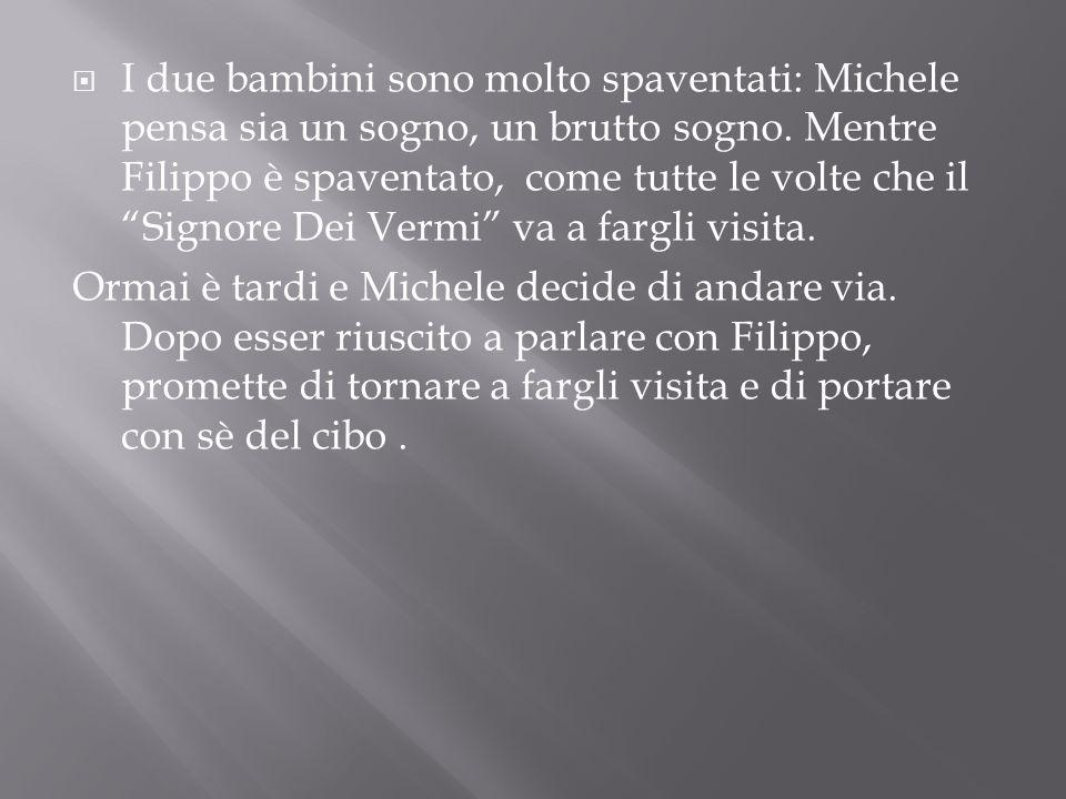 I due bambini sono molto spaventati: Michele pensa sia un sogno, un brutto sogno. Mentre Filippo è spaventato, come tutte le volte che il Signore Dei Vermi va a fargli visita.